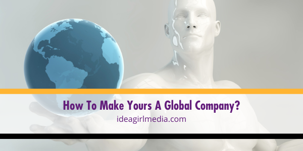 How To Make Yours A Global Company? That question answered at Idea Girl Media