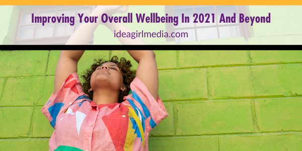 Improving Your Overall Wellbeing In 2021 And Beyond outlined for you at Idea Girl Media