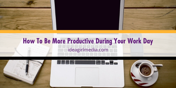 How To Be More Productive During Your Work Day outlined at Idea Girl Media
