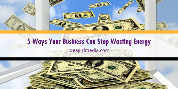 Five Ways Your Business Can Stop Wasting Energy | Idea Girl Media