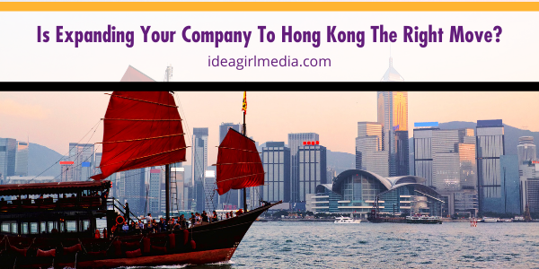 Is Expanding Your Company To Hong Kong The Right Move? That question answered for you at Idea Girl Media