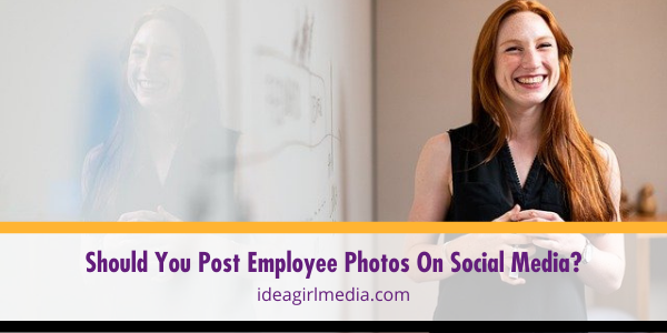 Should You Post Employee Photos On Social Media? Question answered at Idea Girl Media
