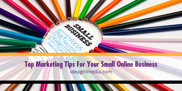 Top Marketing Tips For Your Small Online Business listed for you at Idea Girl Media
