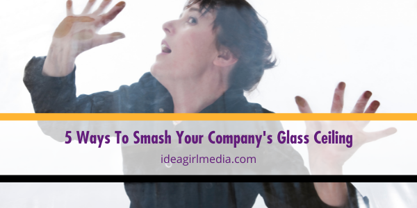Five Ways To Smash Your Company's Glass Ceiling listed and explained at Idea Girl Media