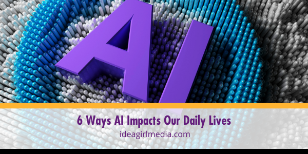 Six Ways AI Impacts Our Daily Lives outlined and detailed at Idea Girl Media