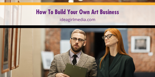 How To Build Your Own Art Business outlined at Idea Girl Media
