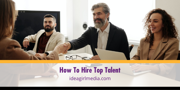 How To Hire Top Talent - detailed at Idea Girl Media