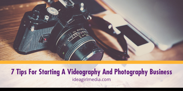 7 Tips For Starting A Videography And Photography Business outlined at Idea Girl Media