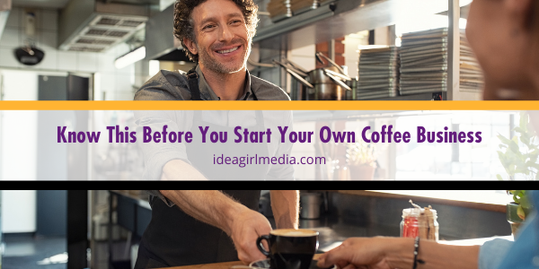 Know This Before You Start Your Own Coffee Business outlined at Idea Girl Media