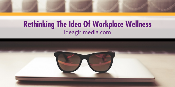 Rethinking The Idea Of Workplace Wellness discussed at Idea Girl Media