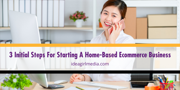 Three Initial Steps For Starting A Home-Based Ecommerce Business listed in detail at Idea Girl Media