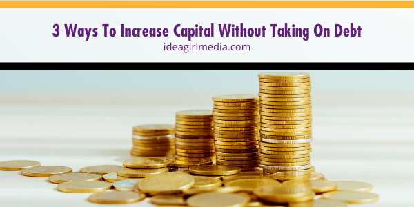 Three Ways To Increase Capital Without Taking On Debt outlined at Idea Girl Media