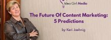 The Future Of Content Marketing: Five Predictions made by Keri Jaehnig of Idea Girl Media