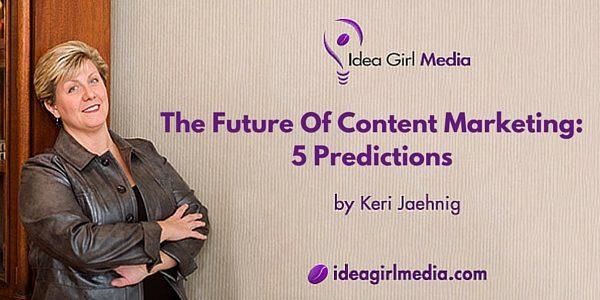 The Future Of Content Marketing: Five Predictions made by Keri Jaehnig of Idea Girl Media