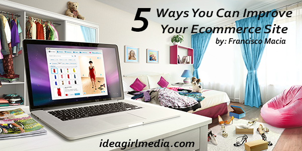 5 Ways You Can Improve Your Ecommerce Website as explained at Idea Girl Media by Francisco Macia