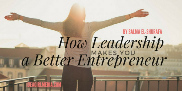 Salma El-Shuraf explains How Great Leadership Makes You a Better Entrepreneur at Idea Girl Media