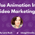 Why Use Animation In Your Video Marketing? Lara Buck explains at Idea Girl Media