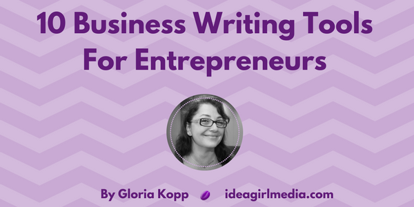 Gloria Kopp outlines 10 Easy Business Writing Tools For Entrepreneurs at Idea Girl Media