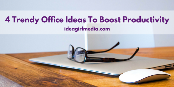 4 Trendy Office Ideas To Boost Productivity explained at Idea Girl Media