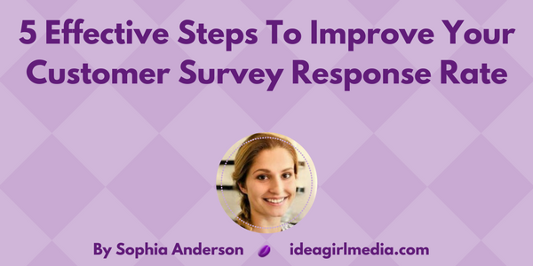 Five Effective Steps To Improve Your Customer Survey Response Rate by Sophia Anderson at Idea Girl Media