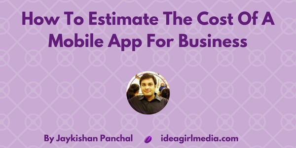 Jaykishan Panchal explains How To Estimate The Cost Of A Mobile App For Business at Idea Girl Media