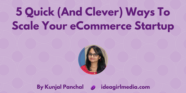 5 Quick (And Clever) Ways To Scale Your eCommerce Startup at Idea Girl Media by Kunjal Panchal