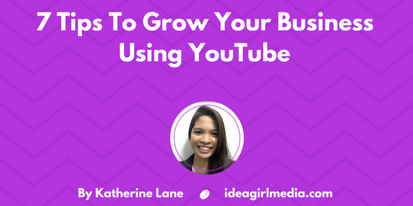 7 Tips To Grow Your Business Using YouTube as explained by Katherine Lane at Idea Girl Media