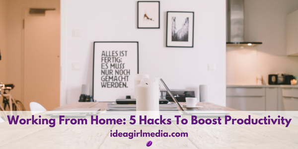 Working From Home: 5 Hacks To Boost Productivity outlined at ideagirlmedia.com