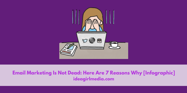 Email Marketing Is Not Dead: Here Are Seven Reasons Why [Infographic] outlined at Idea Girl Media