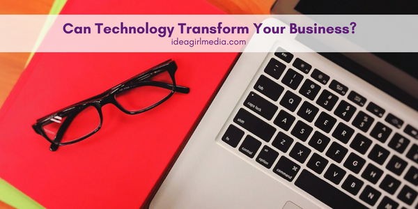 Can Technology Transform Your Business? A list of three areas it indeed can for you at Idea Girl Media