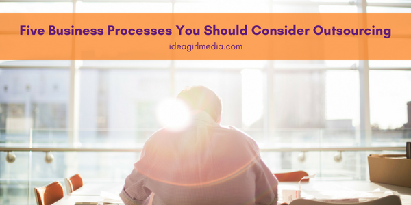 Five Business Processes You Should Consider Outsourcing - A helpful list at Idea Girl Media