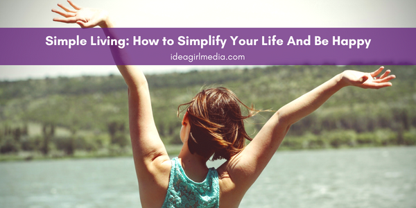 Simple Living: How to Simplify Your Life And Be Happy - Outlined for you at Idea Girl Media