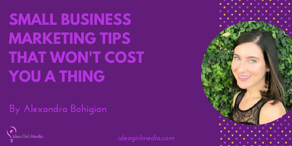 Small Business Marketing Tips That Won't Cost You A Thing outlined by Alexandra Bohigian at Idea Girl Media