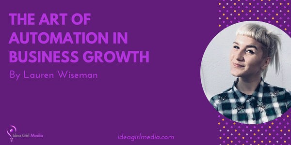 Lauren Wiseman explains The Art Of Automation In Business Growth at Idea Girl Media