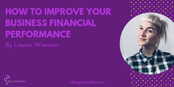 How To Improve Your Business Financial Performance explained by Lauren Wiseman at Idea Girl Media