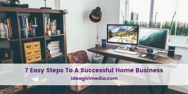 Seven Easy Steps To A Successful Home Business revealed at Idea Girl Media