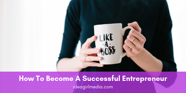 How To Become A Successful Entrepreneur, outlined at Idea Girl Media