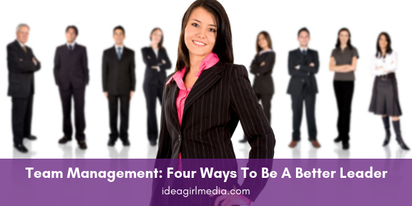 Team Management: Four Ways To Be A Better Leader outlined at Idea Girl Media