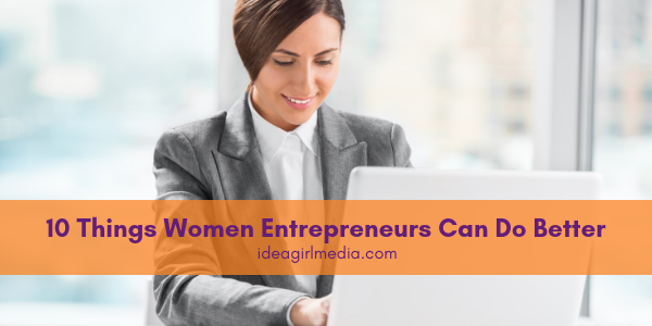 Ten Things Women Entrepreneurs Can Do Better outlined at Idea Girl Media